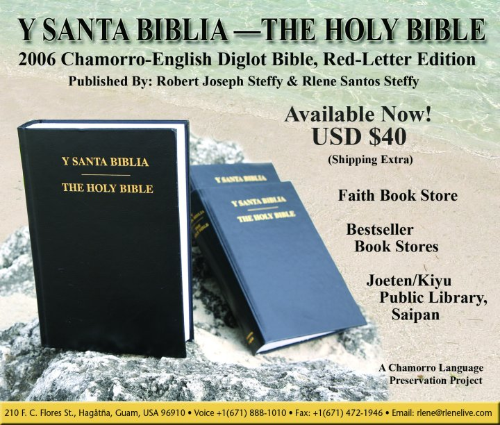 May 2006 announcement regarding the publication and the immediate availability of Y SANTA BIBLIA - THE HOLY BIBLE, 2006 Chamorro-English Diglot Bible, Red-Letter Edition (2006 Steffy Y Santa Biblia, Chamorro-English Diglot Bible Printing). For additional information contact Robert and Rlene Steffy. United States postal address: 210 F. C. Flores St., Hagåtña, Guam, USA 96910. Voice telephone number: +1 (671) 888-1010, Fax number: +1 (671) 472-1946, E-mail: <Rlene@RleneLive.com>, WWW: <http://RleneLive.com>. Image credit: Rlene Santos Steffy.